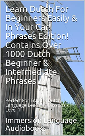 Learn Dutch For Beginners Easily & In Your Car! Phrases Edition! Contains Over 1000 Dutch Beginner & Intermediate Phrases: Perfect For Travel - Dutch Language Learning Lessons - Level 1