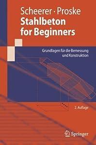 Stahlbeton for Beginners: Grundlagen für die Bemessung und Konstruktion