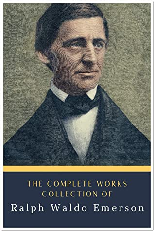 The Collection of Complete Works Ralph Waldo Emerson (Annotated): Collection Includes Essays by Ralph Waldo Emerson, Excursions, May-Day, Nature, Poems, Representative Men, And More