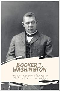 Booker T. Washington: The Best Works (Annotated): Collection Including The Future of the American Negro, The Negro in the South, and More