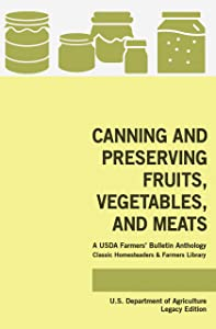Canning And Preserving Fruits, Vegetables, And Meats (Legacy Edition): A USDA Farmers' Bulletin Anthology Of Classic Methods And Old-Time Advice (Classic Homesteaders and Farmers Library Book 1)
