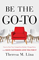 Be the Go-To: How to Own Your Competitive Market, Charge More, and Have Customers Love You For It