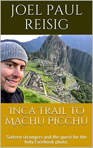 Inca Trail to Machu Picchu: Sixteen strangers and the quest for the holy Facebook photo.