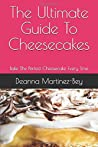 The Ultimate Guide To Cheesecakes: Bake The Perfect Cheesecake Every Time