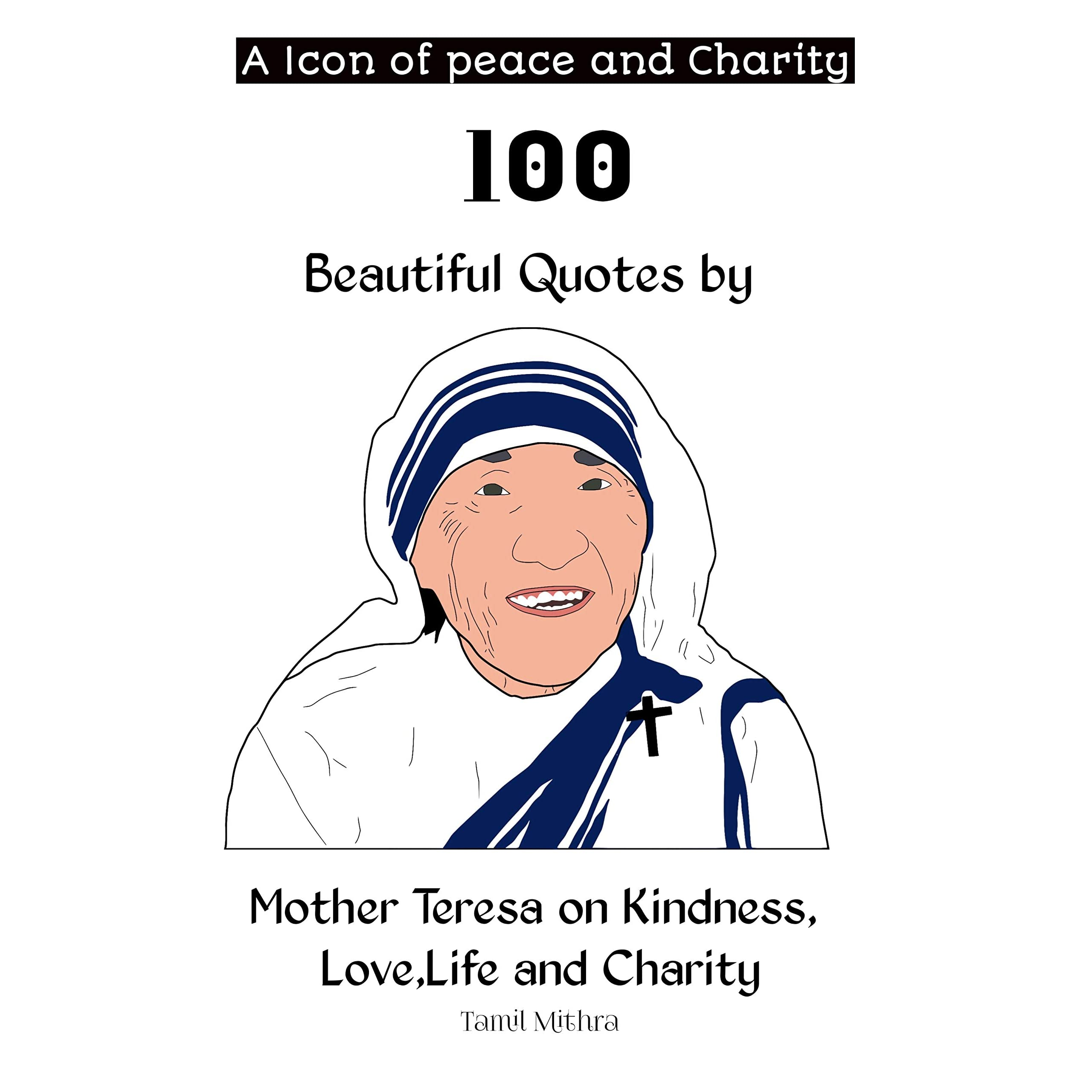 A Icon Of Peace And Charity 100 Beautiful Quotes By Mother Teresa On Kindness Love Life And Charity By Tamil Mithra