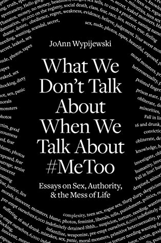 What We Don't Talk About When We Talk About #MeToo: Essays on Sex, Authority and the Mess of Life