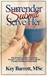 Surrender, Submit, Serve Her: The definitive guide to enacting Female Leadership and embracing the Female Dominated Household