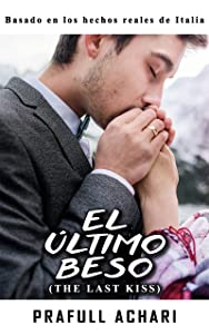 El Último Beso (Spanish Edition of The Last Kiss by Prafull Achari): Basado en los hechos reales de Italia (The Struggle To Survive nº 2)