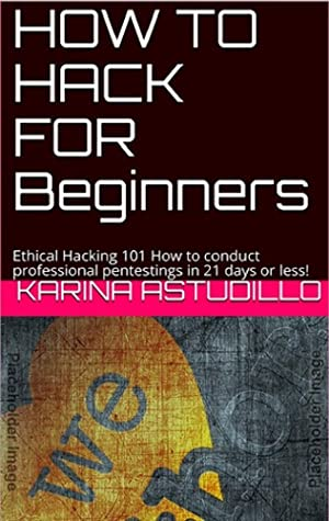 HOW TO HACK FOR Beginners: Ethical Hacking 101 How to conduct professional pentestings in 21 days or less!