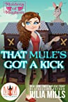 That Mule's Got A Kick (Magic and Mayhem Universe/Maidens of Mayhem, #3)