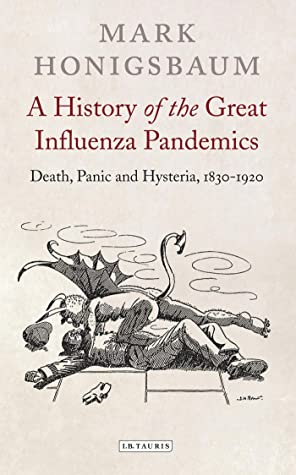 A History of the Great Influenza Pandemics: Death, Panic and Hysteria, 1830-1920 (International Library of Cultural Studies Book 30)
