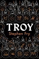 Troy: Our Greatest Story Retold (Stephen Fry's Greek Myths Book 3)