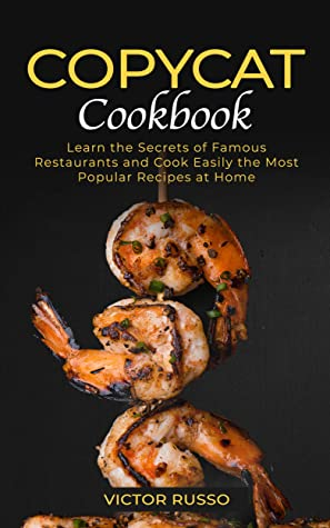 Copycat Cookbook: Learn the Secrets of Famous Restaurants and Cook Easily the Most Popular Recipes at Home
