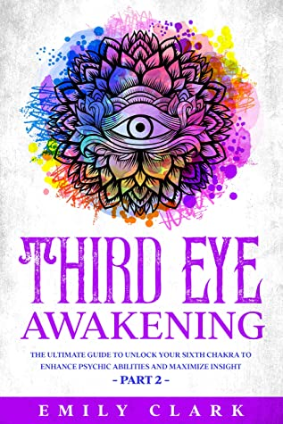 Third Eye Awakening: The Ultimate Guide to Unlock Your Sixth Chakra to Enhance Psychic Abilities and Maximize Insight – Part 2 (Energy Healing Book 6)