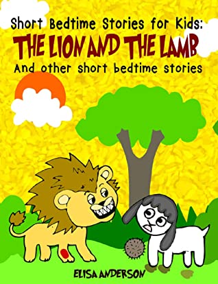 The Lion and the Lamb and other short bedtime stories for kids: A compilation of short illustrated bedtime stories with moral lessons (For preschoolers and kids ages 3-9 )