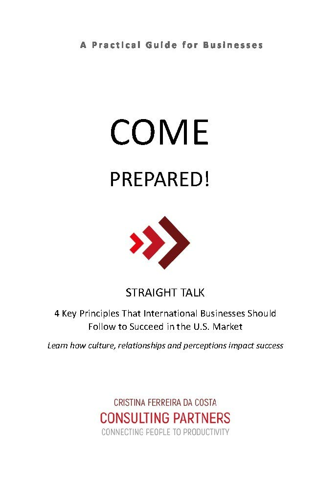COME PREPARED!: STRAIGHT TALK: 4 Key Principles That International Businesses Should Follow to Succeed in the U.S. Market Cristina Ferreira da Costa