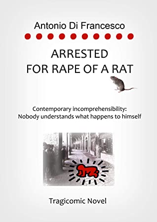 ARRESTED FOR RAPE OF A RAT: Contemporary incomprehensibility: Nobody understands what happens to himself.