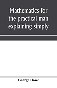 Mathematics for the practical man explaining simply and quickly all the elements of algebra, geometry, trigonometry, logarithms, coördinate geometry, calculus with Answers to Problems