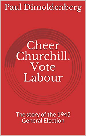 Cheer Churchill. Vote Labour: The story of the 1945 General Election