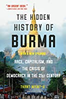 The Hidden History of Burma: Race, Capitalism, and Democracy in the 21st Century