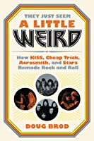 They Just Seem a Little Weird: How KISS, Cheap Trick, Aerosmith, and Starz Remade Rock and Roll
