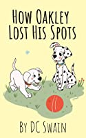 How Oakley Lost His Spots (Oakley and Bella Book 1)
