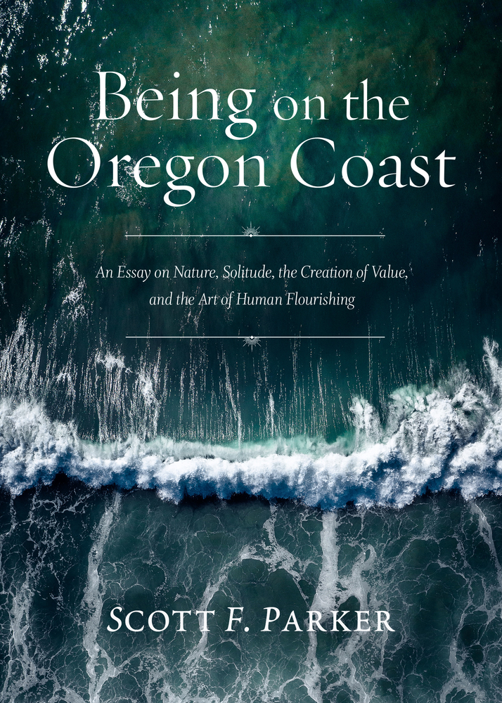 Being on the Oregon Coast: An Essay on Nature, Solitude, the Creation of Value, and the Art of Human Flourishing