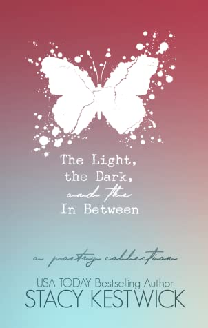 The Light, The Dark, and The In Between: A Poetry Collection