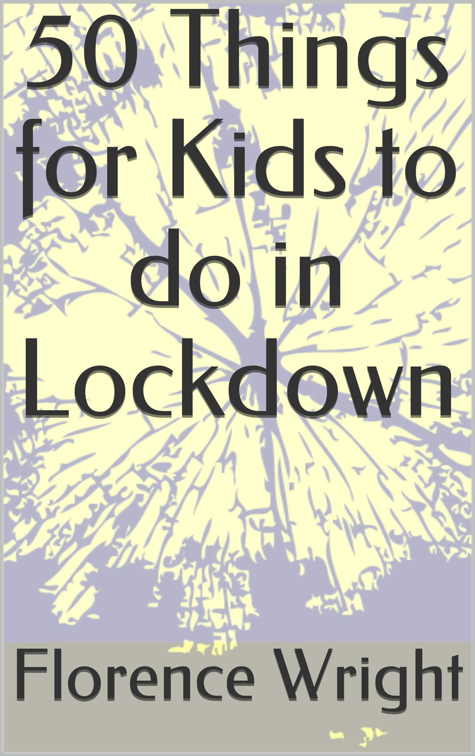 50 Things for Kids to do in Lockdown Florence Wright