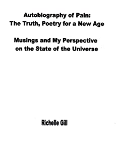 Autobiography of Pain: The Truth, Poetry for a New Age. Musings and My Perspective on the State of the Universe