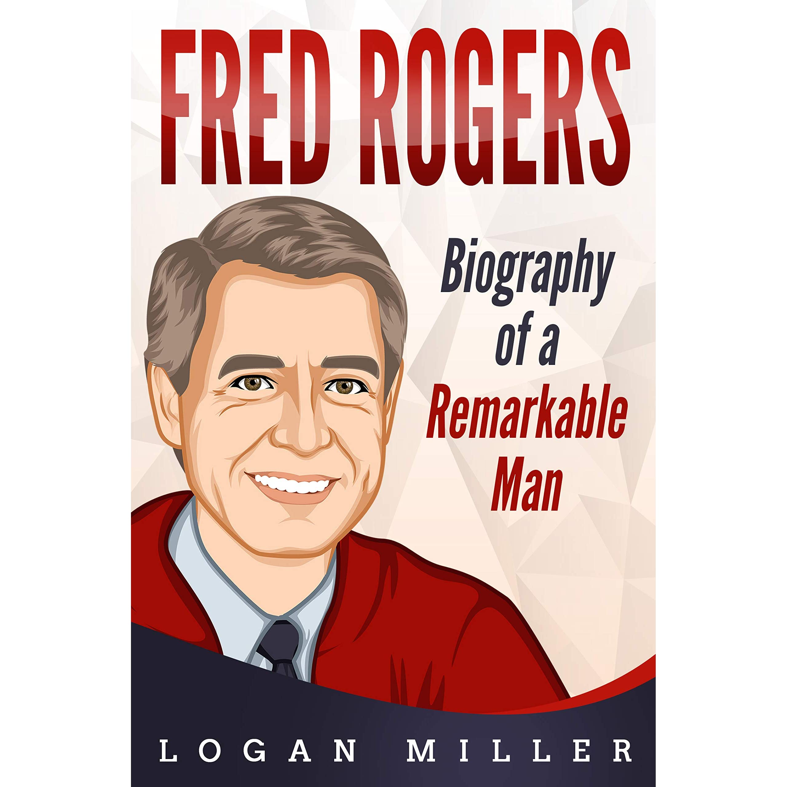 Fred Rogers Biography Of A Remarkable Man By Logan Miller