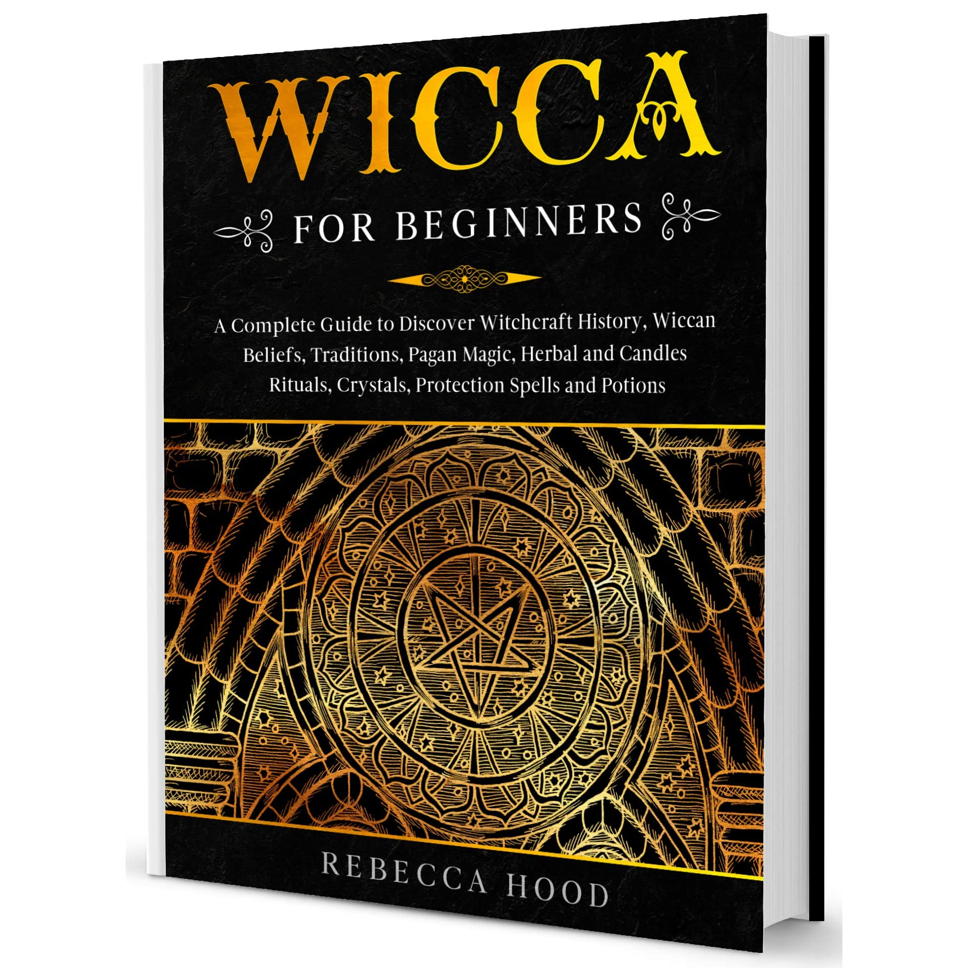 Wicca For Beginners A Complete Guide To Discover Witchcraft History Wiccan Beliefs Traditions Pagan Magic Herbal And Candles Rituals Crystals Protection Spells And Potions By Rebecca Hood