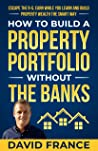 How To Build A Portfolio Without The Banks: Escape the 9-5, Earn While You Learn and Build Property Wealth the Smart Way (David France)