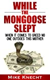 While the Mongoose Slept: When it comes to greed no one outdoes this mother
