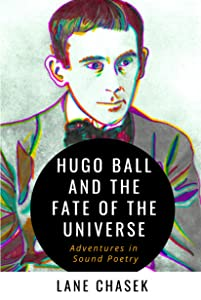 Hugo Ball and the Fate of the Universe: Adventures in Sound Poetry