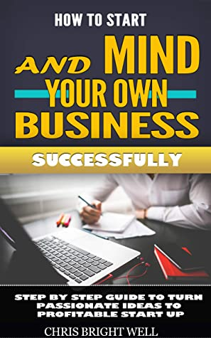 HOW TO START AND MIND YOUR OWN BUSINESS SUCCESSFULLY: Step By Step Guide To Turn Passionate Ideas To Profitable Start Up
