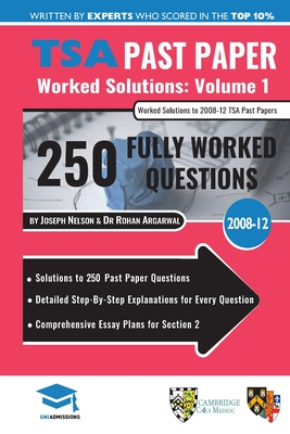 TSA Past Paper Worked Solutions Volume One: 2008 -12, Detailed Step-By-Step Explanations for over 250 Questions, Comprehensive Section 2 Essay Plans, Thinking Skills Assessment, UniAdmissions