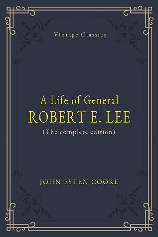 A Life of General Robert E. Lee (Annotated): Biography, Childhood, Family, Civil War, Battles, Life after Civil War
