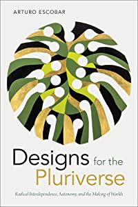 Designs for the Pluriverse: Radical Interdependence, Autonomy, and the Making of Worlds