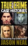 True Crime Case Histories; Volume 4: 12 Disturbing True Crime Stories (True Crime Collection)