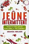 Jeûne Intermittent: Perdez Du Poids, Soignez Votre Corps, Et Vivez Sainement !