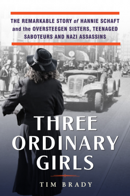 Three Ordinary Girls: The Remarkable Story of Hannie Schaft and the Oversteegen Sisters, Teenaged Saboteurs and Nazi Assassins