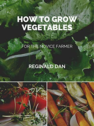 How To Grow Vegetables: Educational non fiction book for the novice farmer