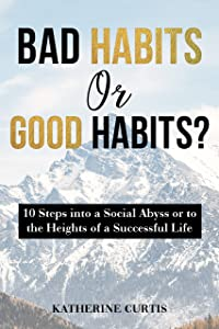 Bad Habits or Good Habits?: 10 Steps into a Social Abyss or to the Heights of a Successful Life (Habit Transformation Book 2)