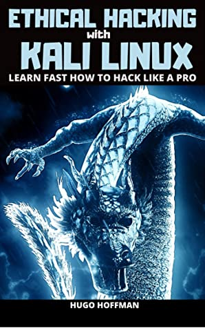 Ethical Hacking With Kali Linux: Learn Fast How To Hack Like A Pro