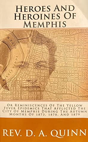 Heroes and Heroines of Memphis: Or Reminiscences of the Yellow Fever Epidemics That Afflicted the City of Memphis During the Autumn Months of 1873, 1878, and 1879