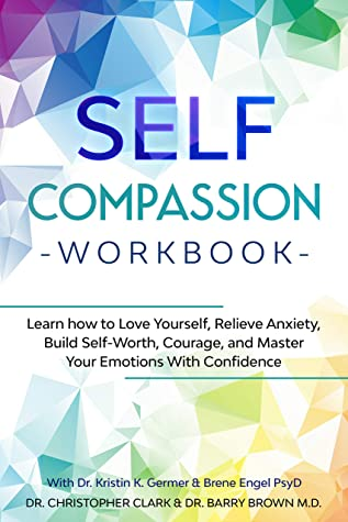 Self-Compassion Workbook: Learn how to Love Yourself, Relieve Anxiety, Build Self-Worth, Courage, and Master Your Emotions With Confidence: With Dr. Kristin K. Germer & Brene Engel PsyD