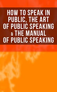 How to Speak In Public, The Art of Public Speaking & The Manual of Public Speaking: Improve Your Presentation & Communication Skills With Proven Guidelines and Famous Examples