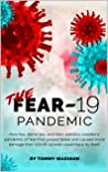 The FEAR-19 Pandemic: How lies, damn lies, and fake statistics created a pandemic of fear that spread faster and created more damage than COVID-19 ever could have by itself.