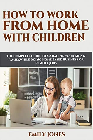 HOW TO WORK FROM HOME WITH CHILDREN: THE COMPLETE GUIDE TO MANAGING YOUR KIDS & FAMILY WHILE DOING HOME BASED BUSINESS OR REMOTE JOBS